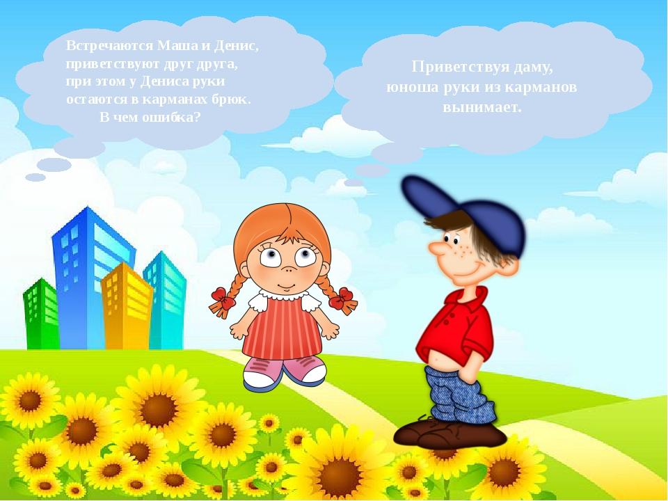 Встречаются Маша и Денис, приветствуют друг друга, при этом у Дениса руки ост...