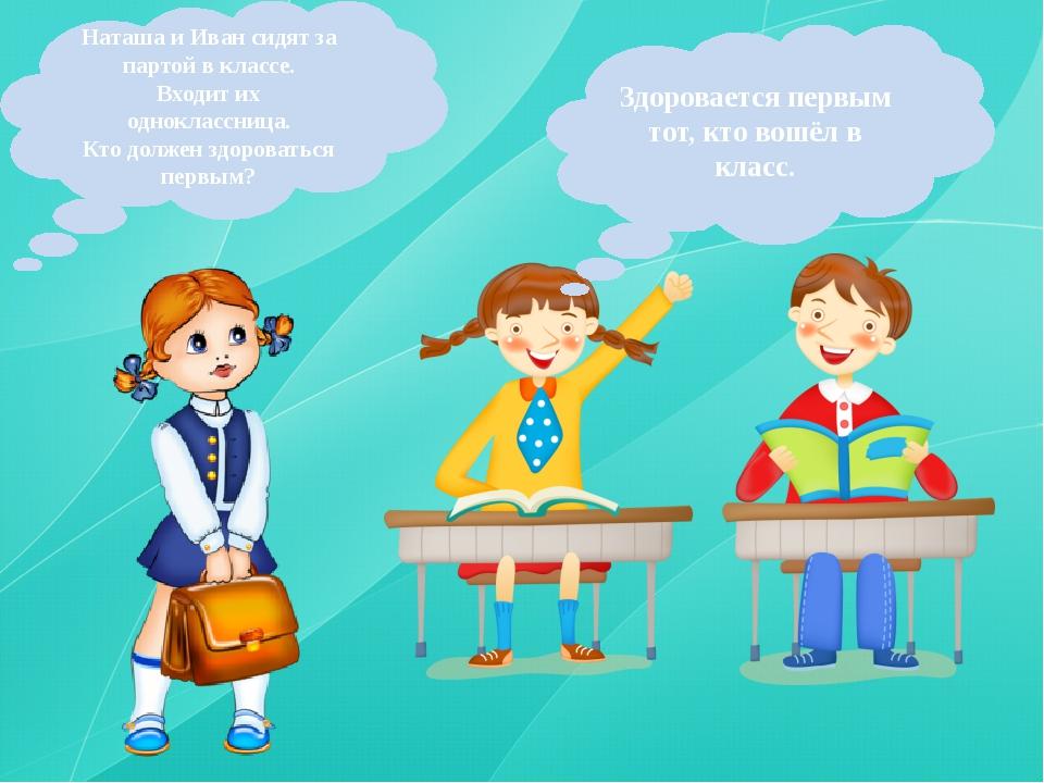 Наташа и Иван сидят за партой в классе. Входит их одноклассница. Кто должен з...