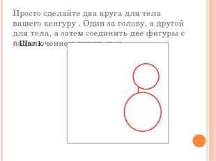 Просто сделайте два круга для тела вашего кенгуру . Один за голову, а другой