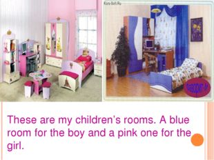 These are my children's rooms. A blue room for the boy and a pink one for the