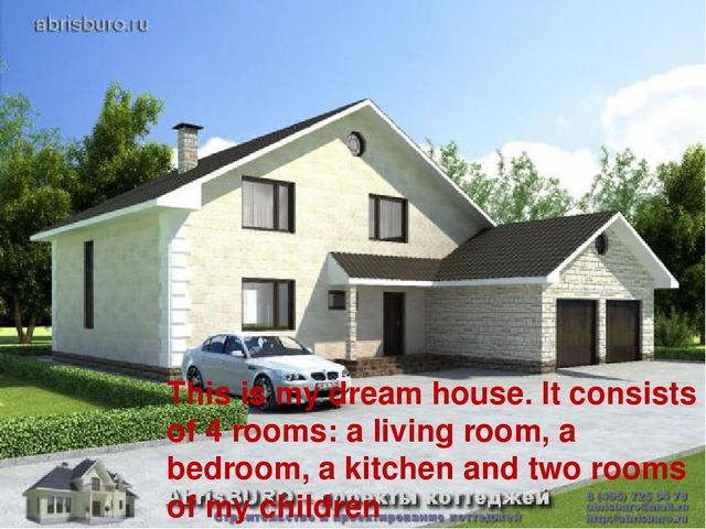 This is my dream house. It consists of 4 rooms: a living room, a bedroom, a k...