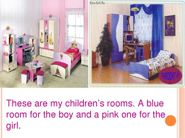These are my children's rooms. A blue room for the boy and a pink one for the...