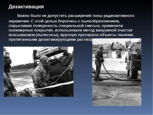 Дезактивация Важно было не допустить расширения зоны радиоактивного зараж