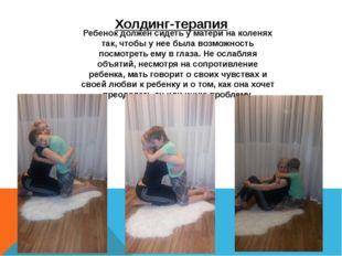 Холдинг-терапия Ребенок должен сидеть у матери на коленях так, чтобы у нее бы