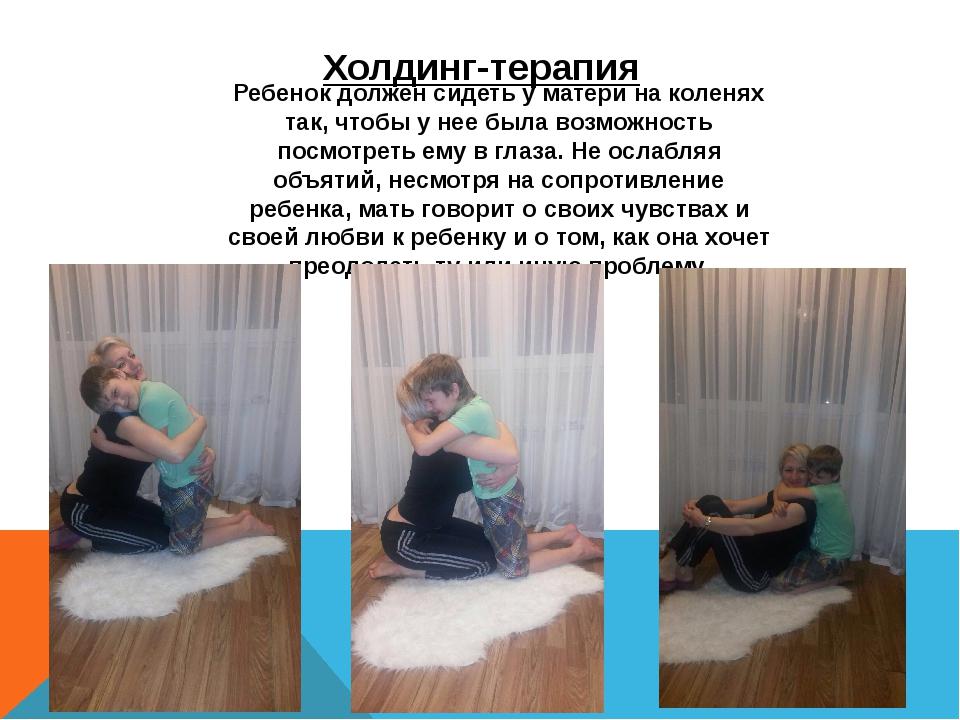 Холдинг-терапия Ребенок должен сидеть у матери на коленях так, чтобы у нее бы...