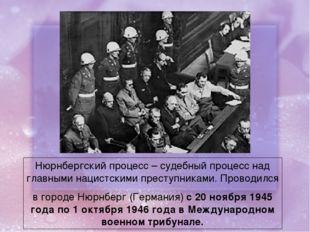 Нюрнбергский процесс – судебный процесс над главными нацистскими преступникам