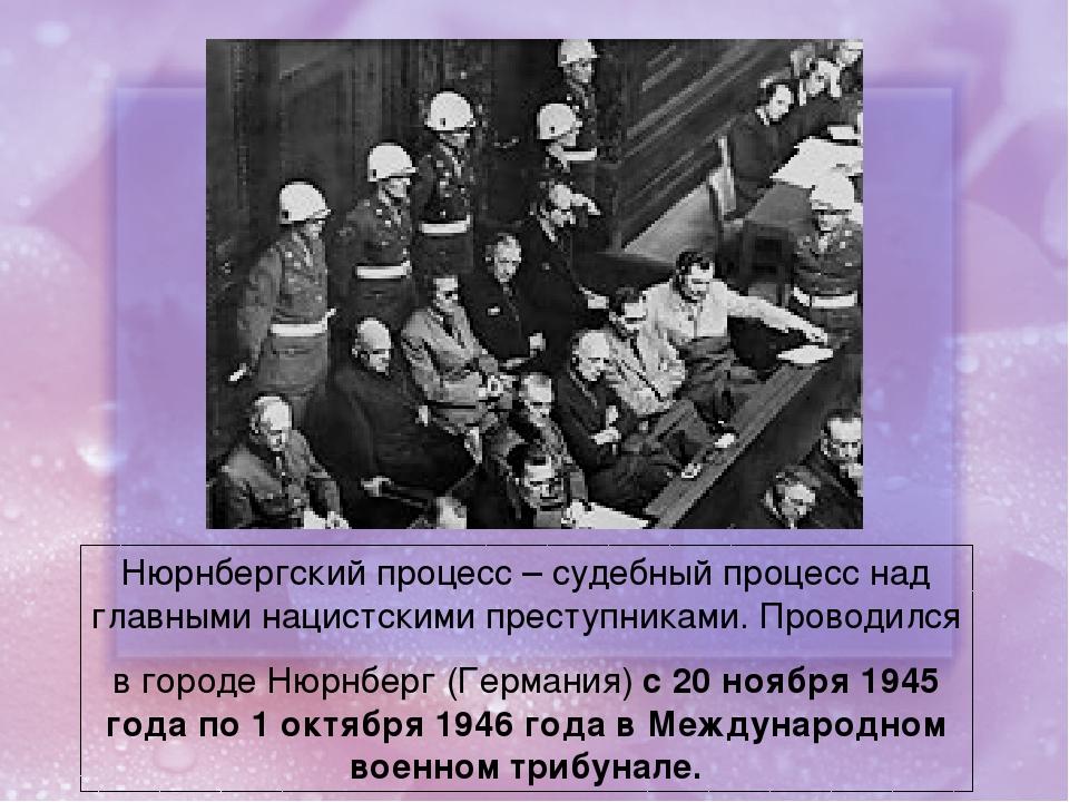 Нюрнбергский процесс – судебный процесс над главными нацистскими преступникам...