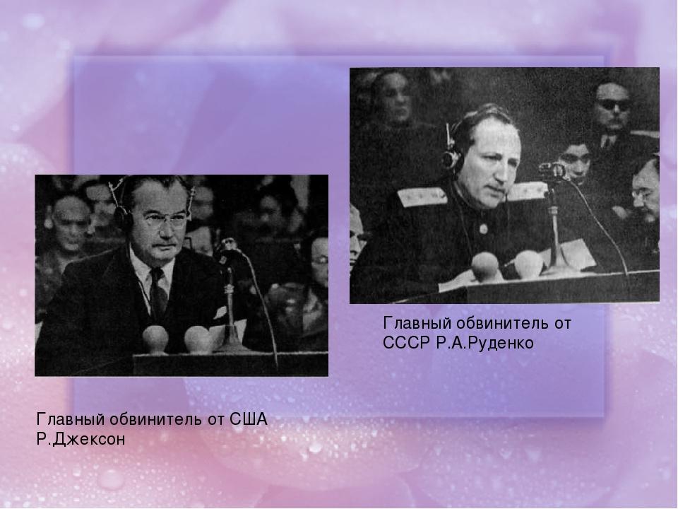 Главный обвинитель от США Р.Джексон Главный обвинитель от СССР Р.А.Руденко