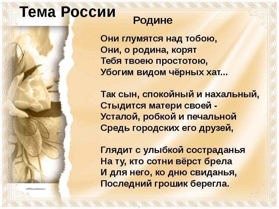 Они глумятся над тобою, Они, о родина, корят Тебя твоею простотою, Убогим ви...