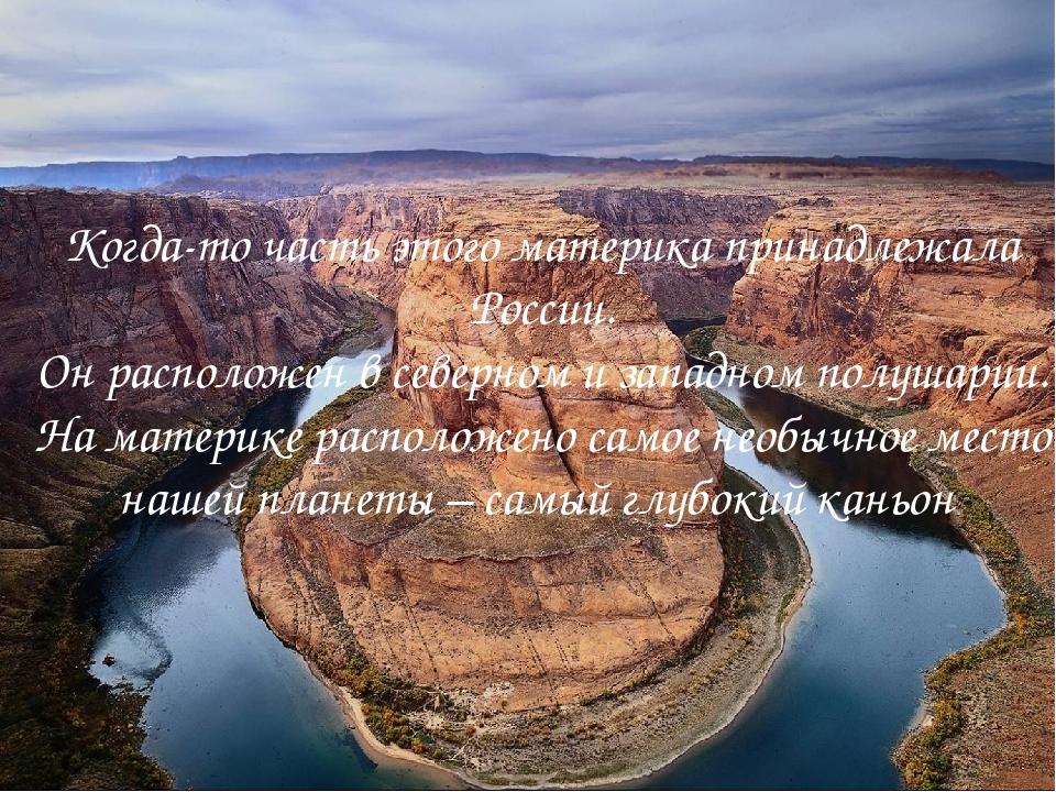 Когда-то часть этого материка принадлежала России. Он расположен в северном и...