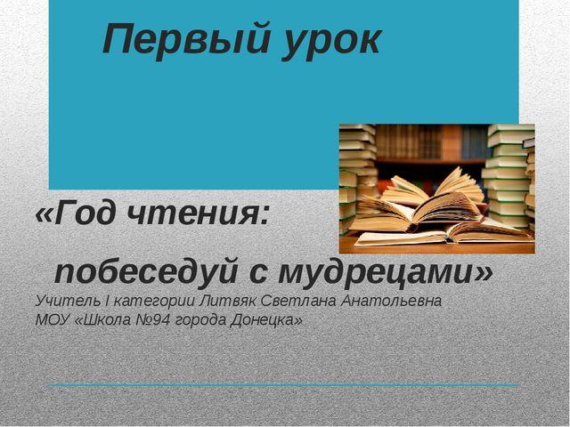 Первый урок «Год чтения: побеседуй с мудрецами» Учитель I категории Литвяк Св...