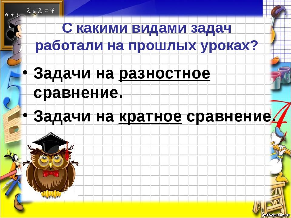 С какими видами задач работали на прошлых уроках? Задачи на разностное сравне...