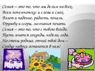 Семья – это то, что мы делим на всех, Всем понемножку: и слезы и смех, Взлет