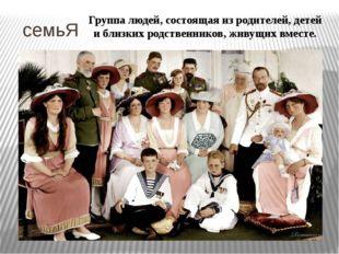 семьЯ Группа людей, состоящая из родителей, детей и близких родственников, ж