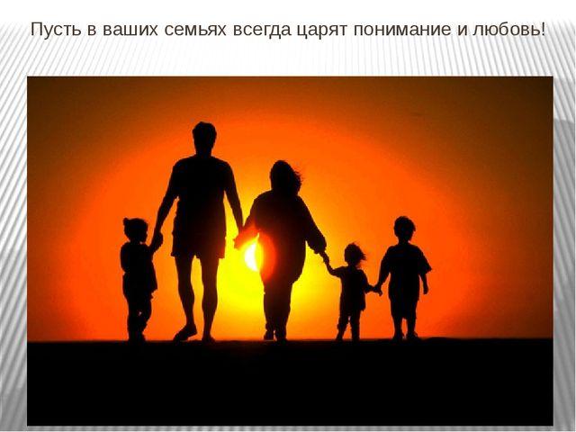 Пусть в ваших семьях всегда царят понимание и любовь!