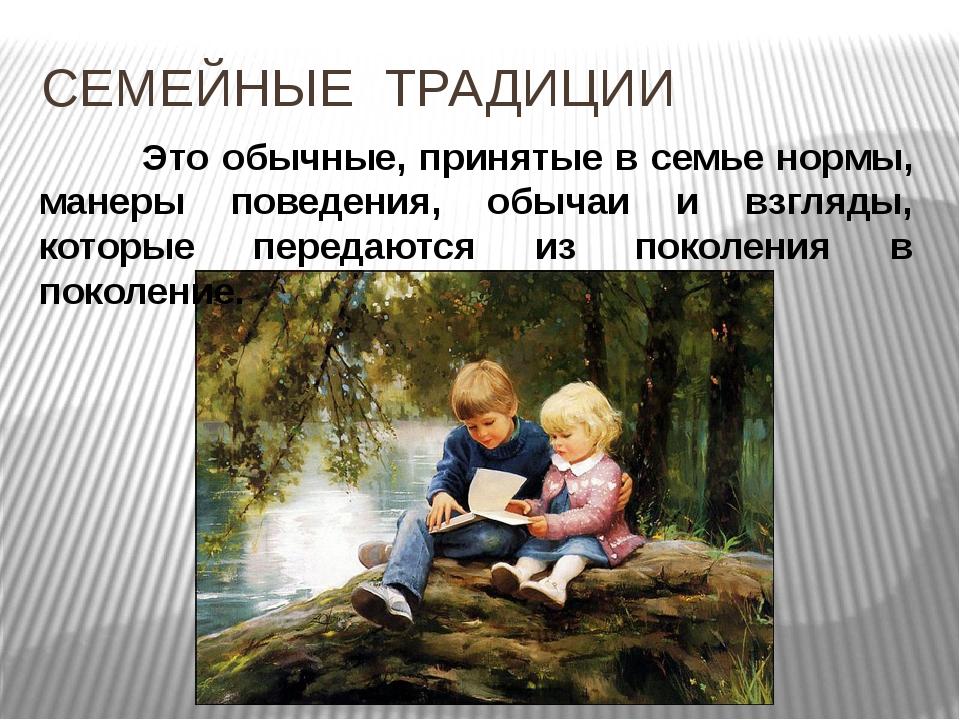 СЕМЕЙНЫЕ ТРАДИЦИИ Это обычные, принятые в семье нормы, манеры поведения, обыч...