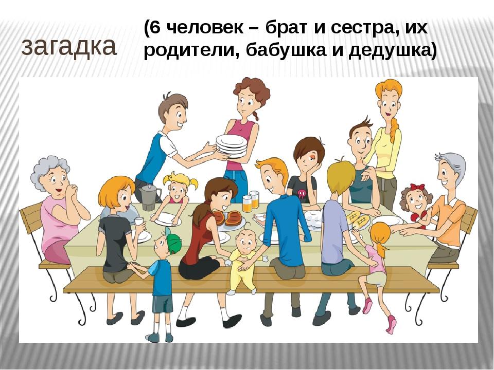 загадка (6 человек – брат и сестра, их родители, бабушка и дедушка)