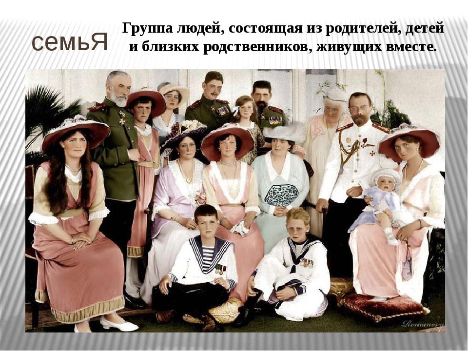 семьЯ Группа людей, состоящая из родителей, детей и близких родственников, ж...