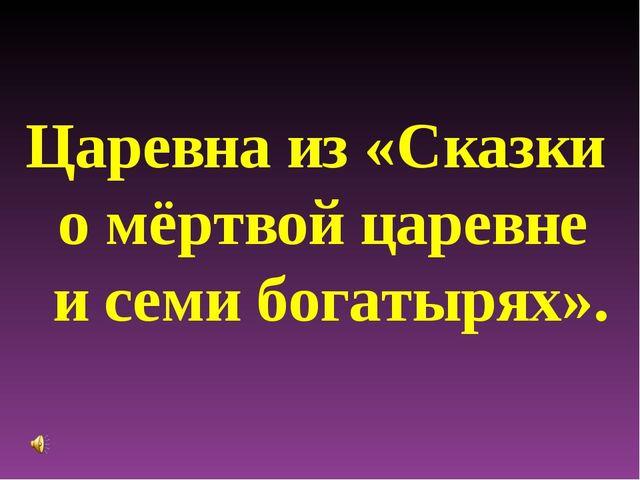 Царевна из «Сказки о мёртвой царевне и семи богатырях».