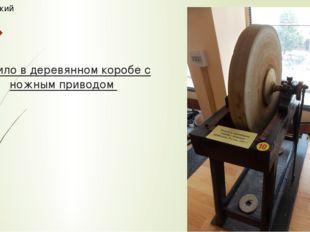 Точило в деревянном коробе с ножным приводом Технический музей