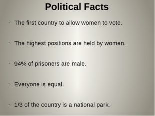 Political Facts The first country to allow women to vote. The highest positio