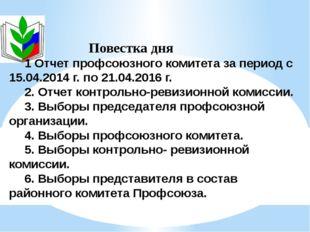 Повестка дня 1 Отчет профсоюзного комитета за период с 15.04.2014 г. по 21.0