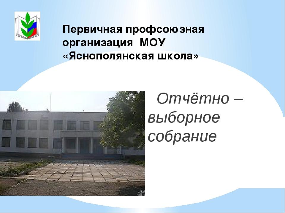 Отчётно – выборное собрание Первичная профсоюзная организация МОУ «Яснополян...