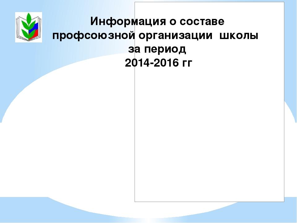 Информация о составе профсоюзной организации школы за период 2014-2016 гг