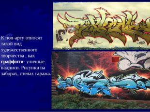 К поп-арту относят такой вид художественного творчества , как граффити- улич