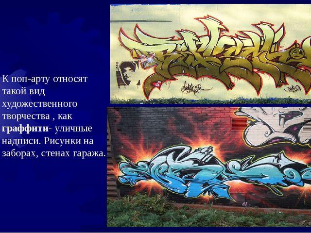К поп-арту относят такой вид художественного творчества , как граффити- улич...