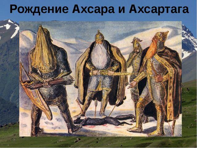 Рождение Ахсара и Ахсартага
