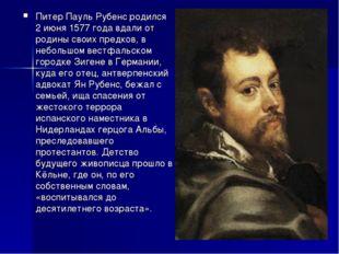 Питер Пауль Рубенс родился 2 июня 1577 года вдали от родины своих предков, в