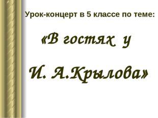 Урок-концерт в 5 классе по теме: «В гостях у И. А.Крылова»