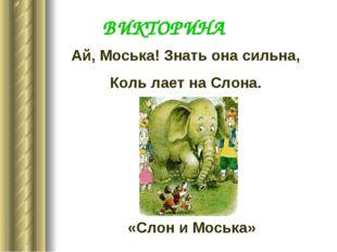 Ай, Моська! Знать она сильна, Коль лает на Слона. «Слон и Моська» ВИКТОРИНА