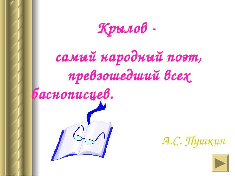 Крылов - самый народный поэт, превзошедший всех баснописцев. А.С. Пушкин