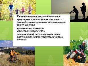 К рекреационным ресурсам относятся: природные комплексы и их компоненты (рель