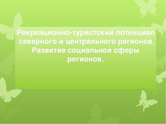 Рекреационно-туристский потенциал северного и центрального регионов. Развитие...
