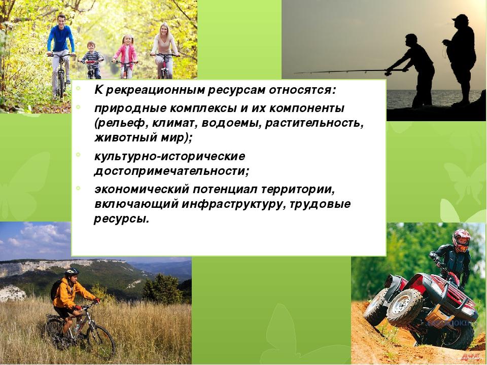 К рекреационным ресурсам относятся: природные комплексы и их компоненты (рель...