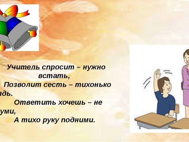 Учитель спросит – нужно встать, Позволит сесть – тихонько сядь. Ответить хоч...