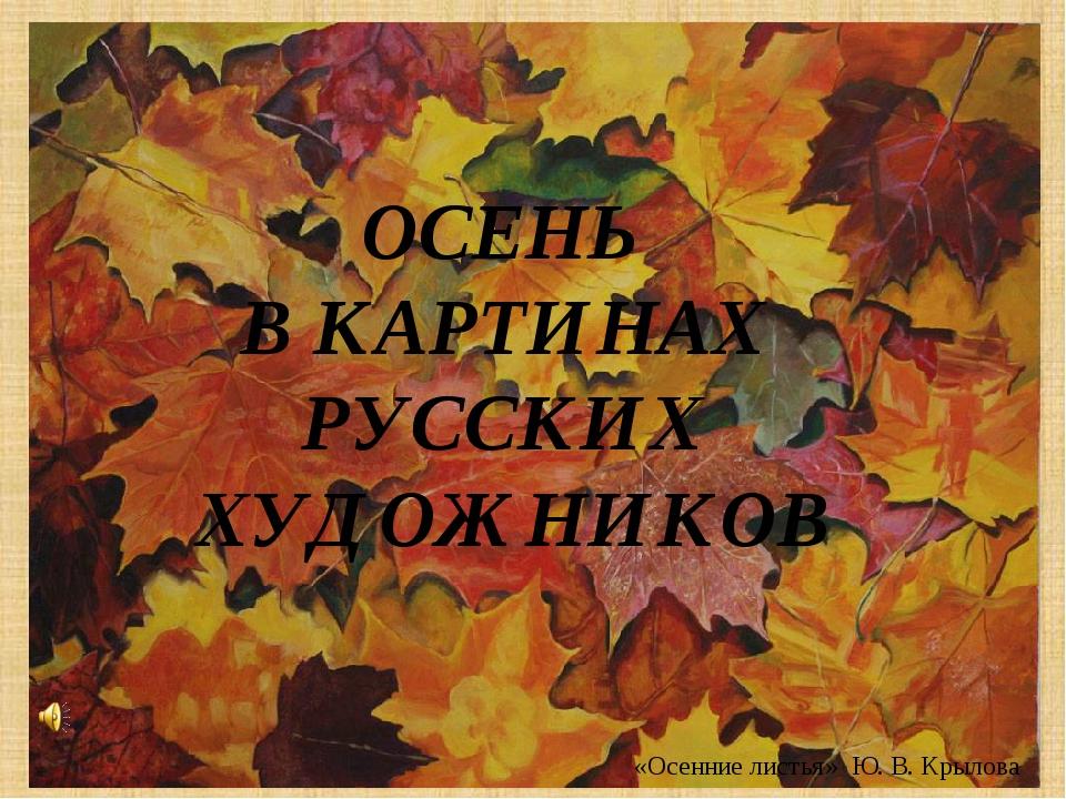 «Осенние листья» Ю. В. Крылова ОСЕНЬ В КАРТИНАХ РУССКИХ ХУДОЖНИКОВ