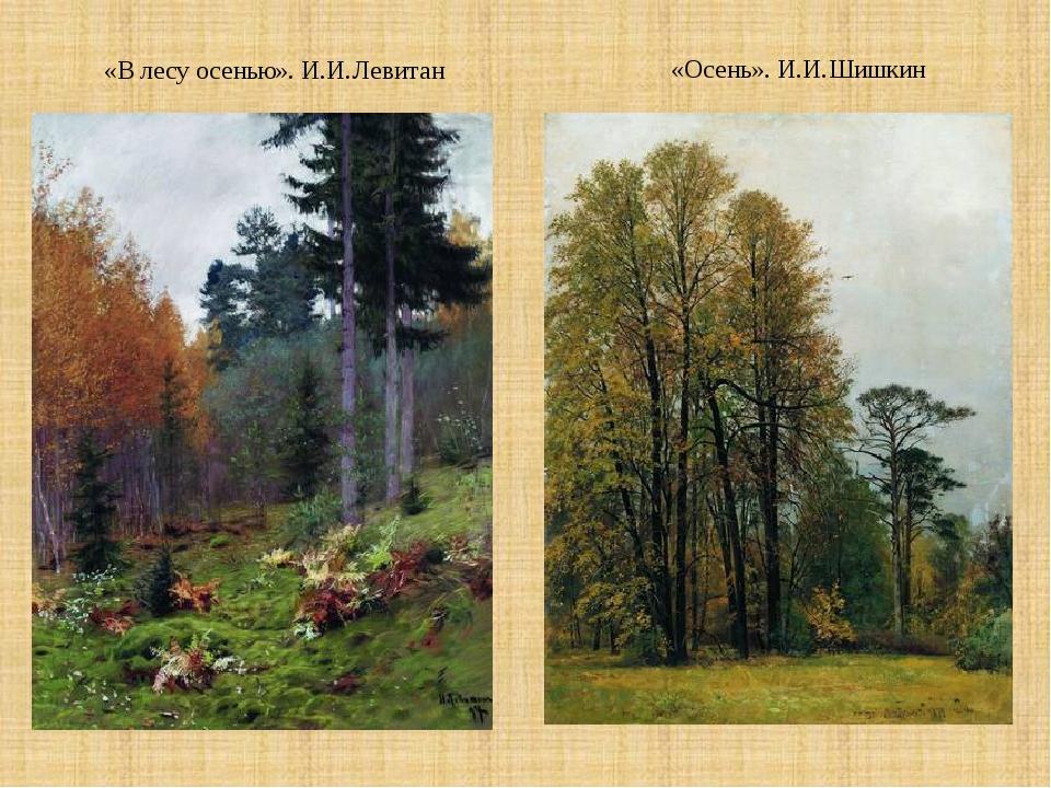 «В лесу осенью». И.И.Левитан «Осень». И.И.Шишкин