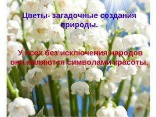 Цветы- загадочные создания природы. У всех без исключения народов они являютс