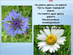 ЦВЕТЫ ПОЛЕВЫЕ *** Не рвите цветы, не рвите! Пусть будет нарядной земля. На па