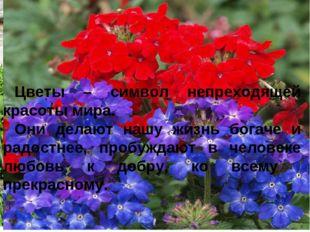 Цветы – символ непреходящей красоты мира. Они делают нашу жизнь богаче и радо