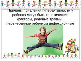 Причины появления гиперактивности у ребенка могут быть генетические факторы,