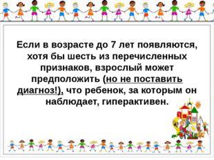 Если в возрасте до 7 лет появляются, хотя бы шесть из перечисленных признако