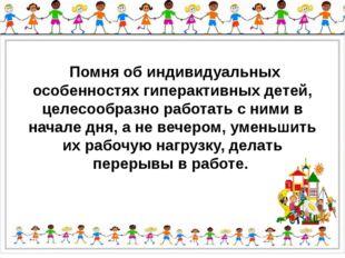 Помня об индивидуальных особенностях гиперактивных детей, целесообразно рабо