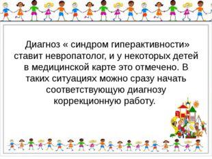 Диагноз « синдром гиперактивности» ставит невропатолог, и у некоторых детей