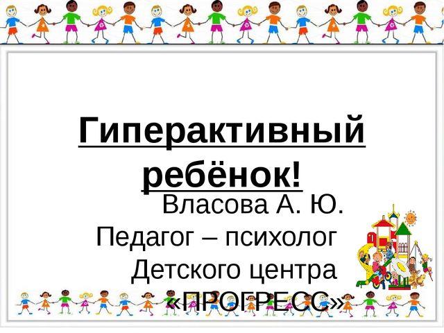 Гиперактивный ребёнок! Власова А. Ю. Педагог – психолог Детского центра «ПРОГ...