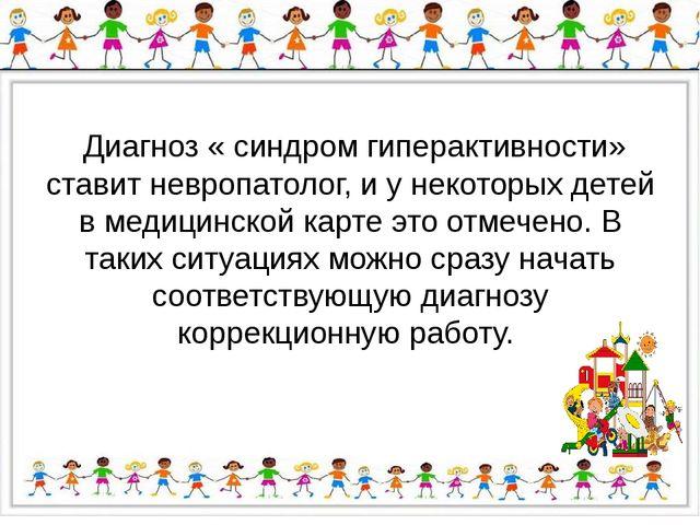 Диагноз « синдром гиперактивности» ставит невропатолог, и у некоторых детей...